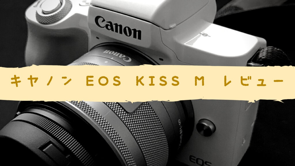 キヤノンのミラーレス一眼カメラ EOS kiss M レビュー