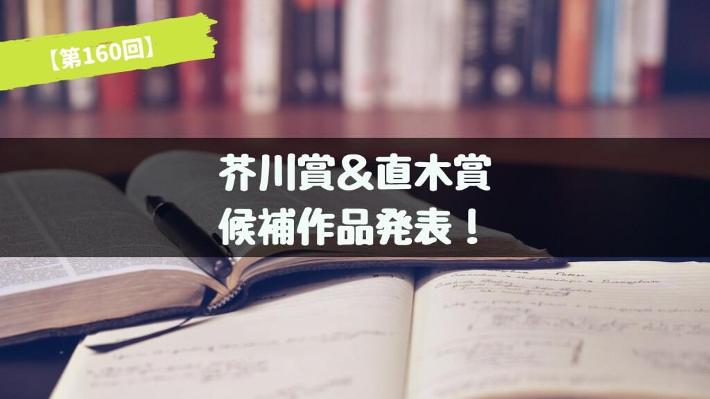 第160回 芥川賞&直木賞 候補作品が発表!あらすじ紹介【2018年下半期】