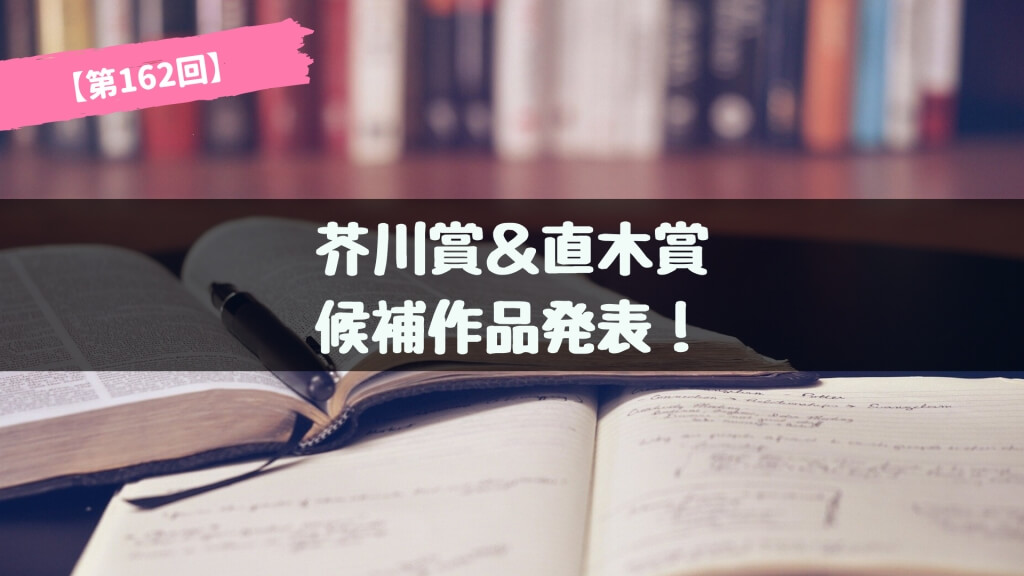 第162回 芥川賞&直木賞 候補作品が発表!あらすじ紹介【2019年下半期】